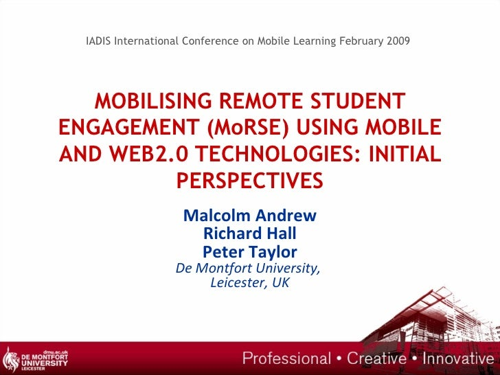 MOBILISING REMOTE STUDENT ENGAGEMENT (MoRSE) USING MOBILE AND WEB2.0 TECHNOLOGIES: INITIAL PERSPECTIVES Malcolm Andrew Ric...