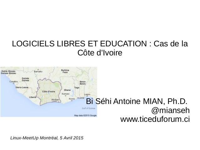 LOGICIELS LIBRES ET EDUCATION : Cas de la Côte d'Ivoire Bi Séhi Antoine MIAN, Ph.D. @mianseh www.ticeduforum.ci Linux-Meet...