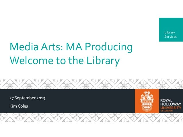 Department MediaArts: MA Producing Welcome to the Library 27 September 2013 KimColes Library Services
