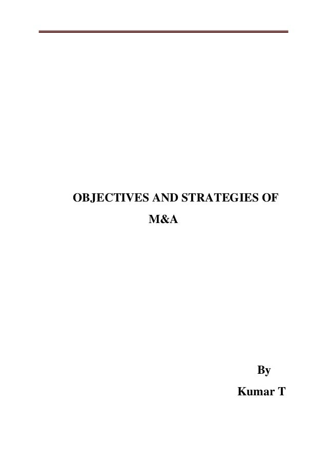 OBJECTIVES AND STRATEGIES OF  M&A  By  Kumar T