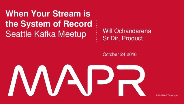 © 2016 MapR Technologies 1© 2016 MapR Technologies 1MapR Confidential © 2016 MapR Technologies When Your Stream is the Sys...