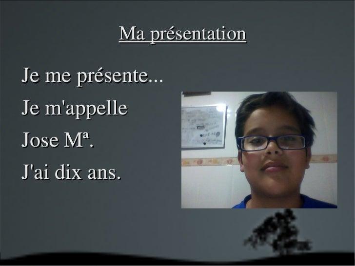 Je me   présente ... Je m'appelle  Jose Mª. J'ai dix ans.   Ma présentation