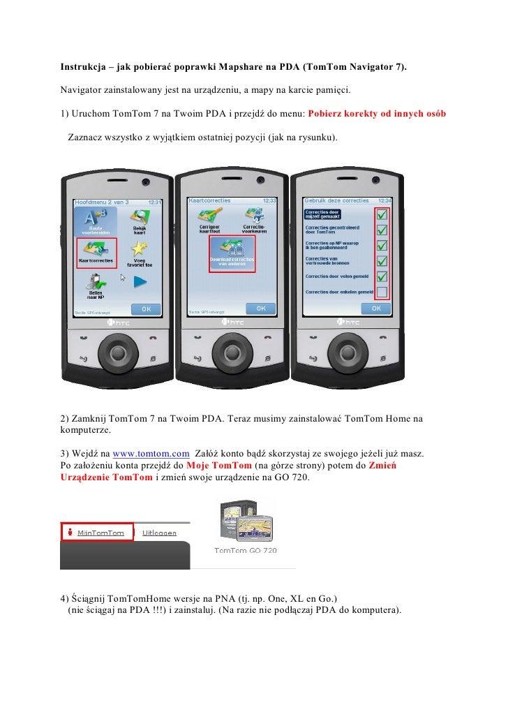 Instrukcja – jak pobierać poprawki Mapshare na PDA (TomTom Navigator 7).Navigator zainstalowany jest na urządzeniu, a mapy...