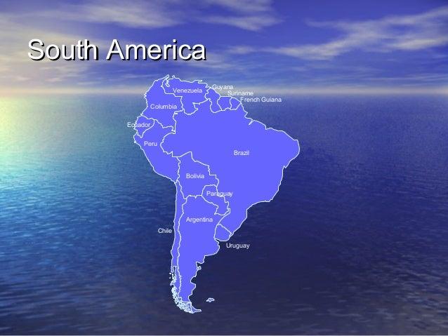 South America Venezuela  Guyana Suriname French Guiana  Columbia Ecuador Peru Brazil  Bolivia Paraguay  Argentina Chile Ur...