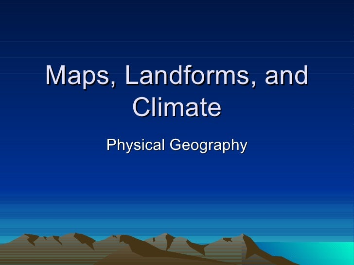 Maps, Landforms, and Climate Physical Geography