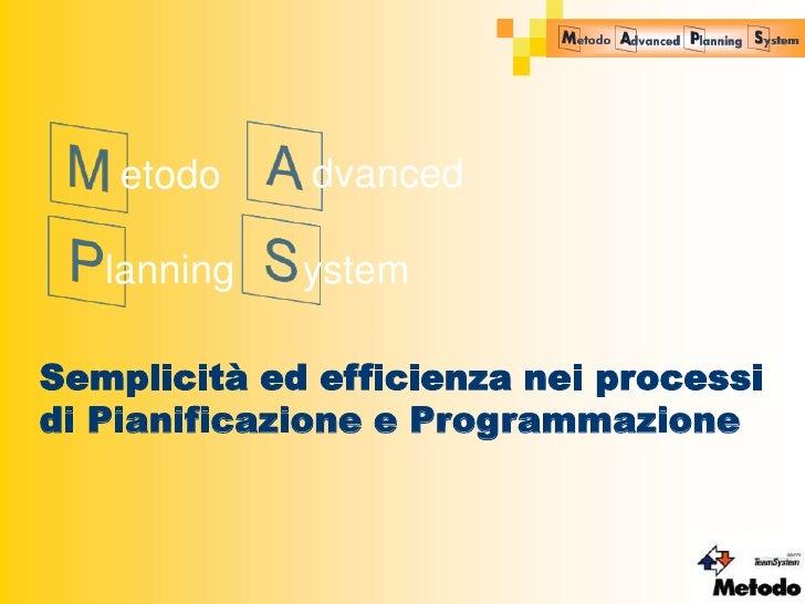 etodo    dvanced   lanning   ystemSemplicità ed efficienza nei processidi Pianificazione e Programmazione                 ...