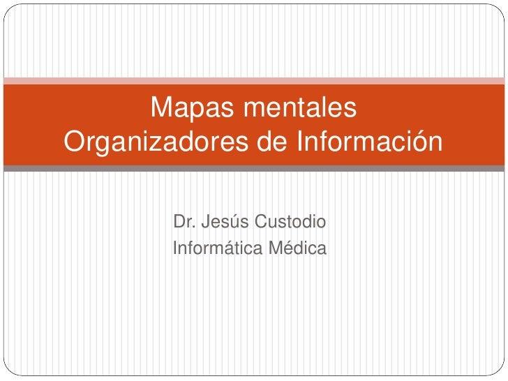 Mapas mentalesOrganizadores de Información       Dr. Jesús Custodio       Informática Médica