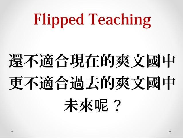 Flipped Teaching 還不適合現在的爽文國中 更不適合過去的爽文國中 未來呢 ?