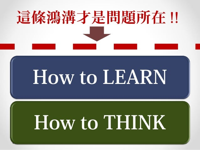 How to LEARN How to THINK 這條鴻溝才是問題所在 !!