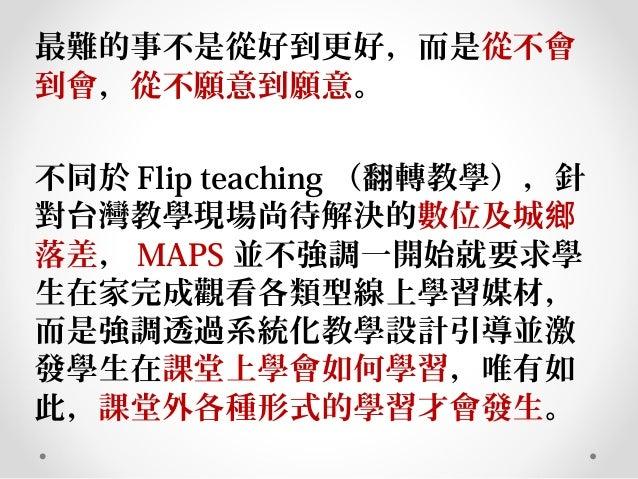 最難的事不是從好到更好,而是從不會 到會,從不願意到願意。 不同於 Flip teaching (翻轉教學),針 對台灣教學現場尚待解決的數位及城鄉 落差, MAPS 並不強調一開始就要求學 生在家完成觀看各類型線上學習媒材, 而是強調透過系統...