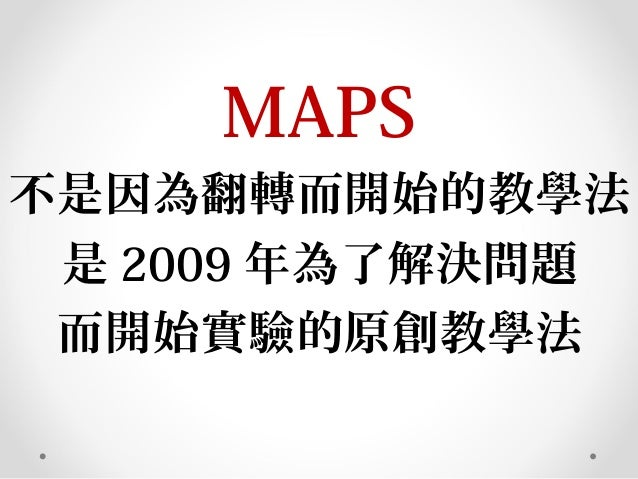 MAPS 不是因為翻轉而開始的教學法 是 2009 年為了解決問題 而開始實驗的原創教學法