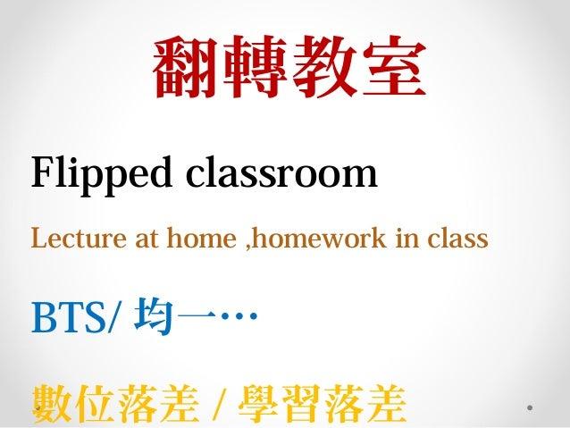 翻轉教室 Flipped classroom Lecture at home ,homework in class BTS/ 均一… 數位落差 / 學習落差