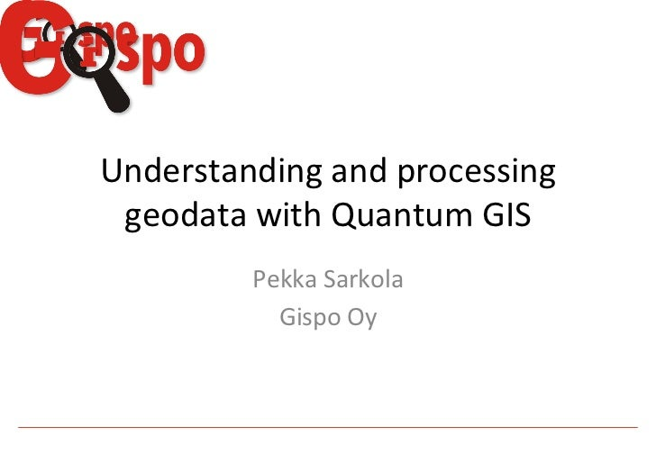 Understanding and processing  geodata with Quantum GIS             Pekka Sarkola                Gispo...