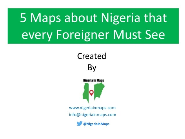 @NigeriaInMaps www.nigeriainmaps.com 5 Maps about Nigeria that every Foreigner Must See Created By info@nigeriainmaps.com