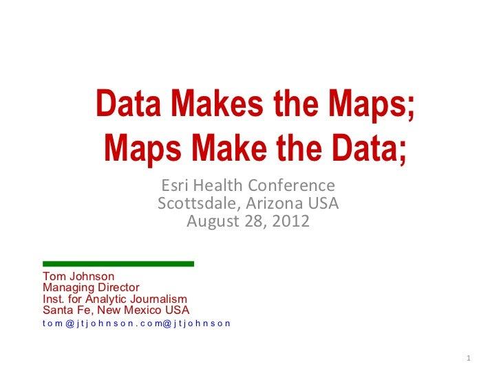 Data Makes the Maps;              Maps Make the Data;                               Esri Health Conference                ...