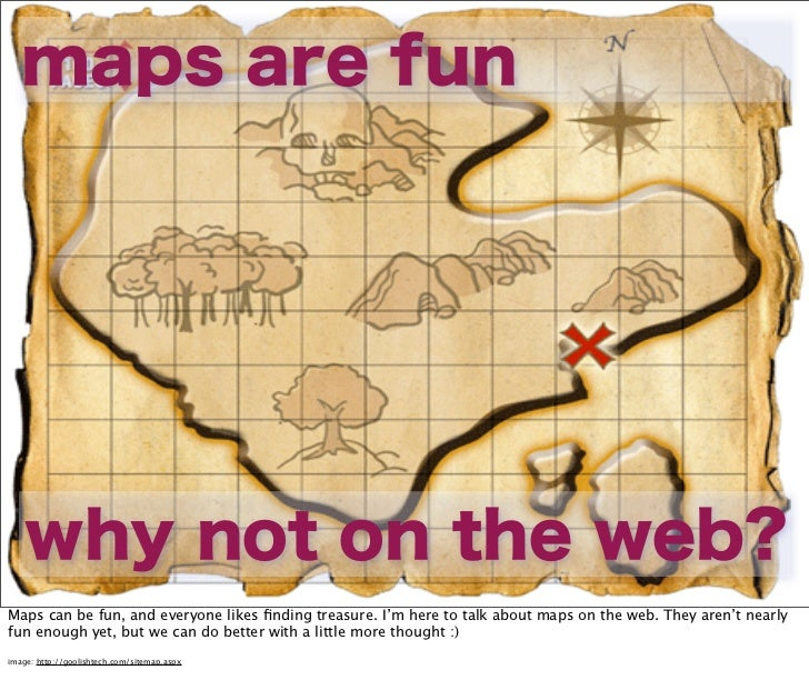 maps are fun    why not on the web?Maps can be fun, and everyone likes finding treasure. I'm here to talk about maps on the...