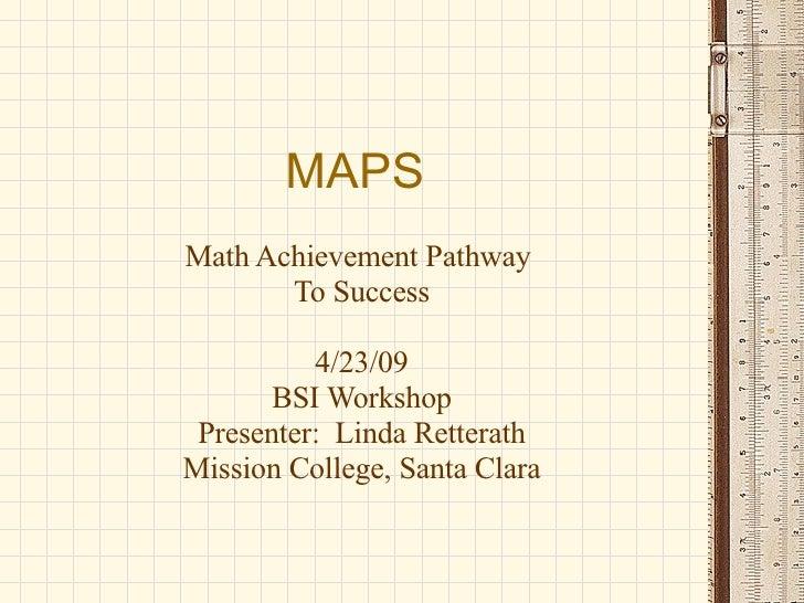 MAPS Math Achievement Pathway  To Success 4/23/09 BSI Workshop Presenter:  Linda Retterath Mission College, Santa Clara