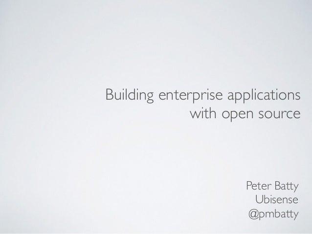 Building enterprise applications with open source Peter Batty Ubisense @pmbatty