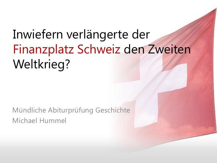 Inwiefern verlängerte derFinanzplatz Schweiz den ZweitenWeltkrieg?Mündliche Abiturprüfung GeschichteMichael Hummel