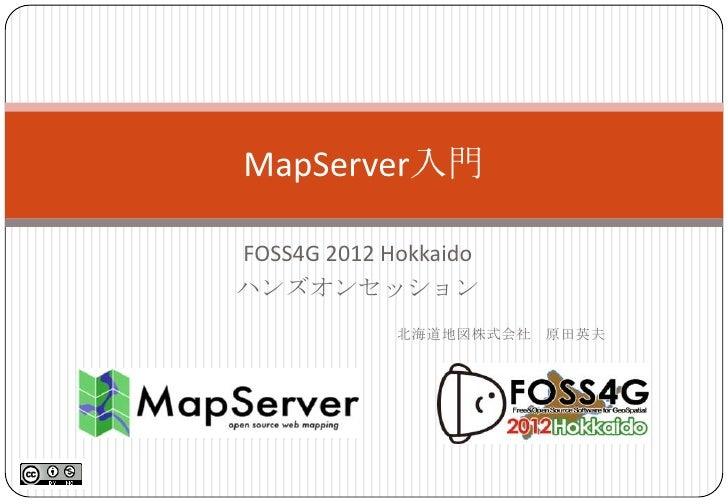 MapServer入門FOSS4G 2012 Hokkaidoハンズオンセッション             北海道地図株式会社 原田英夫