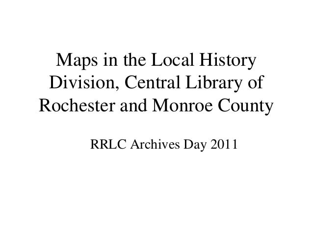 Maps in the Local HistoryDivision, Central Library ofRochester and Monroe CountyRRLC Archives Day 2011