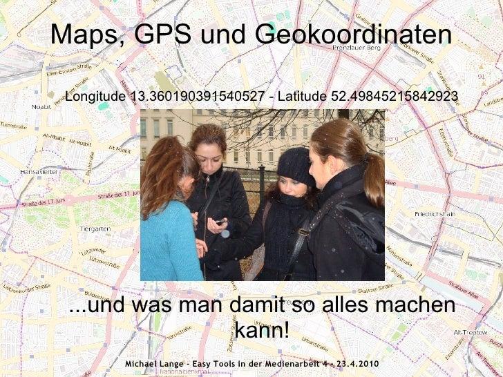 Maps, GPS und Geokoordinaten   Longitude 13.360190391540527 - Latitude 52.49845215842923      ...und was man damit so alle...