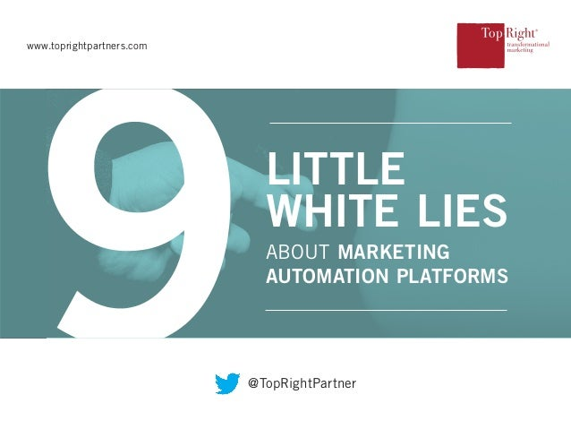 ABOUT MARKETING AUTOMATION PLATFORMS LITTLE WHITE LIES www.toprightpartners.com @TopRightPartner