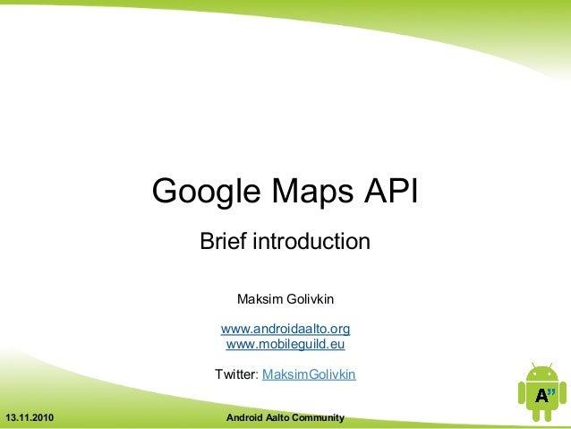 Google Maps API Brief introduction Maksim Golivkin www.androidaalto.org www.mobileguild.eu Twitter: MaksimGolivkin 13.11.2...