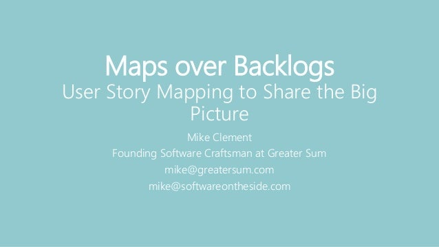 Maps over Backlogs User Story Mapping to Share the Big Picture Mike Clement Founding Software Craftsman at Greater Sum mik...