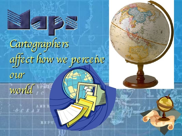 Cartographers   affect how we perceive  our  world