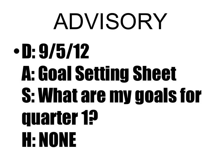 ADVISORY• D: 9/5/12  A: Goal Setting Sheet  S: What are my goals for  quarter 1?  H: NONE