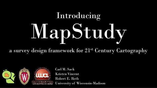 Introducing MapStudy a survey design framework for 21st Century Cartography Carl M. Sack Kristen Vincent Robert E. Roth Un...