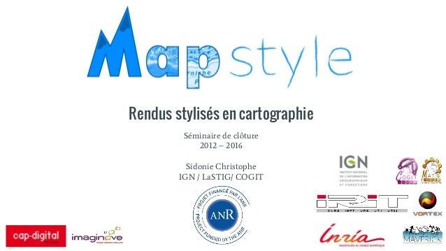 Rendus stylisés en cartographie Séminaire de clôture 2012 – 2016 Sidonie Christophe IGN / LaSTIG/ COGIT
