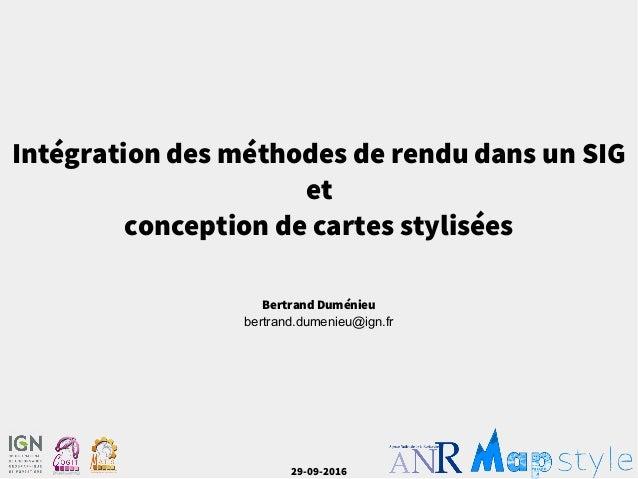Intégration des méthodes de rendu dans un SIG et conception de cartes stylisées Bertrand Duménieu bertrand.dumenieu@ign.fr...