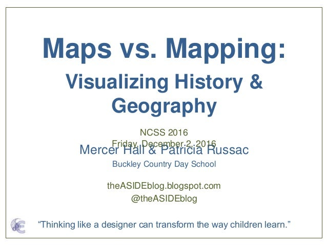 Mercer Hall & Patricia Russac Buckley Country Day School Maps vs. Mapping: Visualizing History & Geography NCSS 2016 Frida...