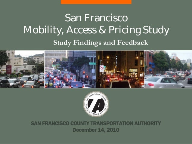 SAN FRANCISCO COUNTY TRANSPORTATION AUTHORITY December 14, 2010 Study Findings and Feedback San Francisco Mobility, Access...