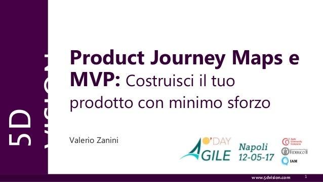 www.5dvision.com 1 5D VISION www.5dvision.com Product Journey Maps e MVP: Costruisci il tuo prodotto con minimo sforzo Val...