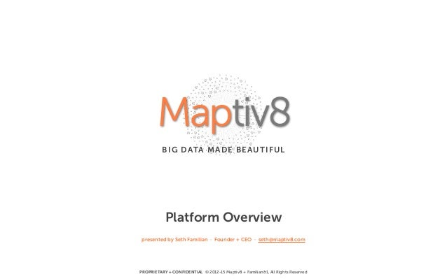 PROPRIETARY + CONFIDENTIAL © 2012-15 Maptiv8 + Familian&1, All Rights Reserved Platform Overview presented by Seth Familia...