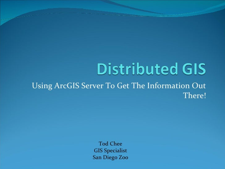 Using ArcGIS Server To Get The Information Out There! Tod Chee GIS Specialist San Diego Zoo