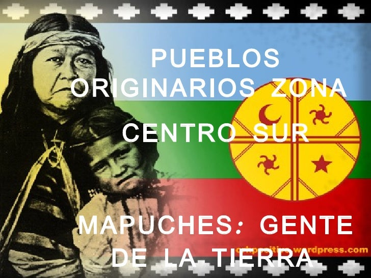 PUEBLOSORIGINARIOS ZONA  CENTRO SURMAPUCHES : GENTE  DE LA TIERRA