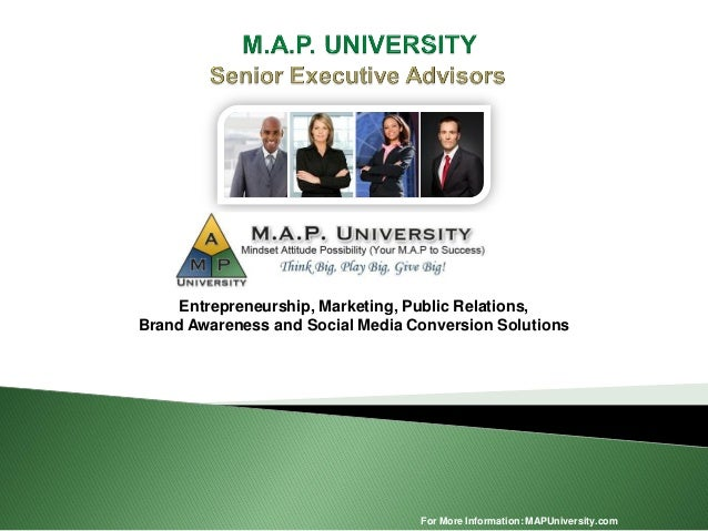 For More Information: MAPUniversity.com Entrepreneurship, Marketing, Public Relations, Brand Awareness and Social Media Co...