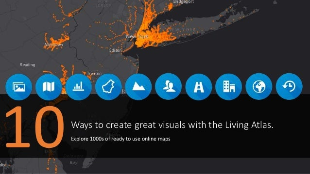 Ways to create great visuals with the Living Atlas. Explore 1000s of ready to use online maps 10