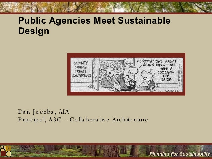 Public Agencies Meet Sustainable Design Dan Jacobs, AIA Principal, A3C – Collaborative Architecture