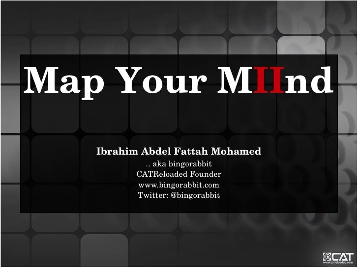 Map Your MIInd    Ibrahim Abdel Fattah Mohamed            .. aka bingorabbit          CATReloaded Founder          www.bin...