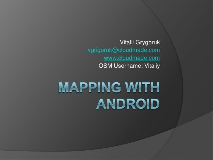 mapping with Android<br />Vitalii Grygoruk<br />vgrigoruk@cloudmade.com<br />www.cloudmade.com<br />OSM Username: Vitaliy<...