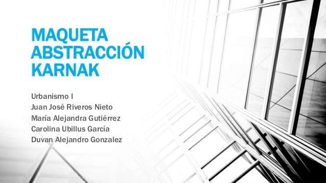 MAQUETA ABSTRACCIÓN KARNAK Urbanismo I Juan José Riveros Nieto María Alejandra Gutiérrez Carolina Ubillus García Duvan Ale...