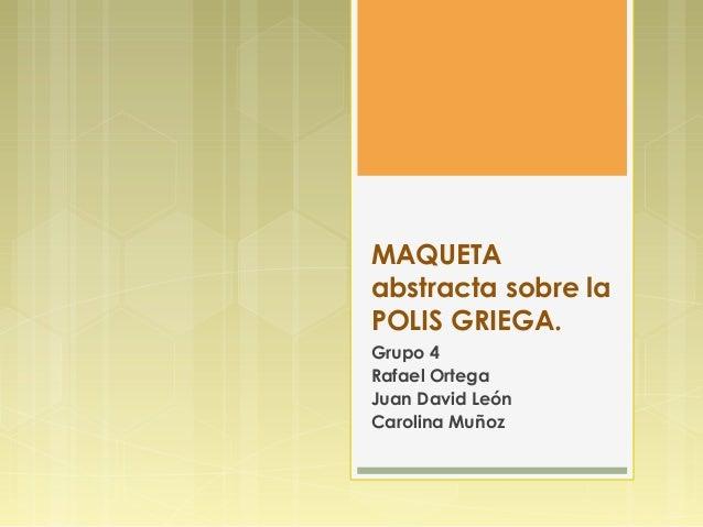 MAQUETA abstracta sobre la POLIS GRIEGA. Grupo 4 Rafael Ortega Juan David León Carolina Muñoz