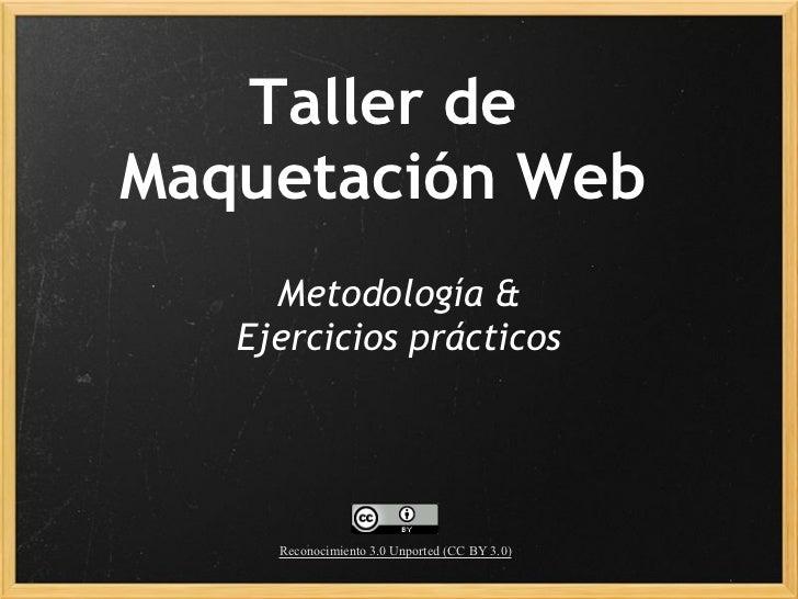 Taller deMaquetación Web     Metodología &    Ejercicios prácticos     Reconocimiento 3.0 Unported (CC BY 3.0)