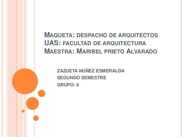 MAQUETA: DESPACHO DE ARQUITECTOSUAS: FACULTAD DE ARQUITECTURAMAESTRA: MARIBEL PRIETO ALVARADOZAZUETA NÚÑEZ ESMERALDASEGUND...