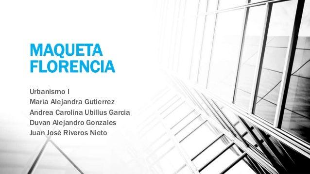 MAQUETA FLORENCIA Urbanismo I María Alejandra Gutierrez Andrea Carolina Ubillus Garcia Duvan Alejandro Gonzales Juan José ...